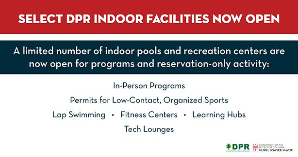 Select DPR Indoor Facilities Now Open: A limited number of indoor pools and recreation centers are now open for programs and reservation-only activities