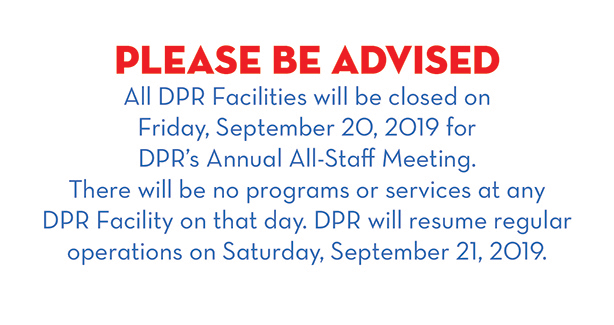 Please be advised: All DPR Facilities will be closed on Friday, September 20, 2019 for DPR's Annual Staff Meeting. There will be no programs or services at any DPR facility on that day. DPR will resume regular operations on Saturday, September 21, 2019.
